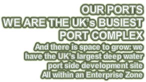 OUR PORTS WE ARE THE UK's BUSIEST  PORT COMPLEX And there is space to grow: we  have the UK's largest deep water  port side development site All within an Enterprise Zone