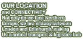 OUR LOCATION and CONNECTIVITY Not only do we face Northern Europe, we are midway between  London and Edinburgh, making Us a critical transport & logistics hub