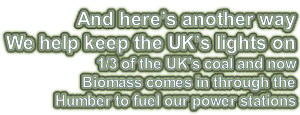 And here's another way  We help keep the UK's lights on 1/3 of the UK's coal and now  Biomass comes in through the  Humber to fuel our power stations